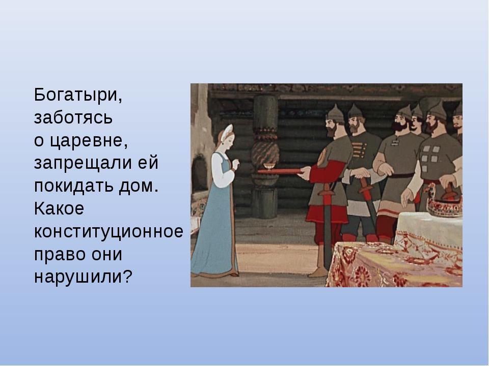 Богатыри, заботясь о царевне, запрещали ей покидать дом. Какое конституционно...