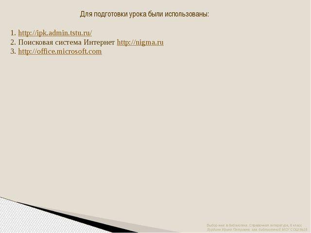 Для подготовки урока были использованы: 1. http://ipk.admin.tstu.ru/ 2. Поиск...