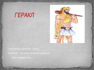 ГЕРАКЛ Герой мифов Древней Греции. Родители: Алкмена (смертная женщина) Зе