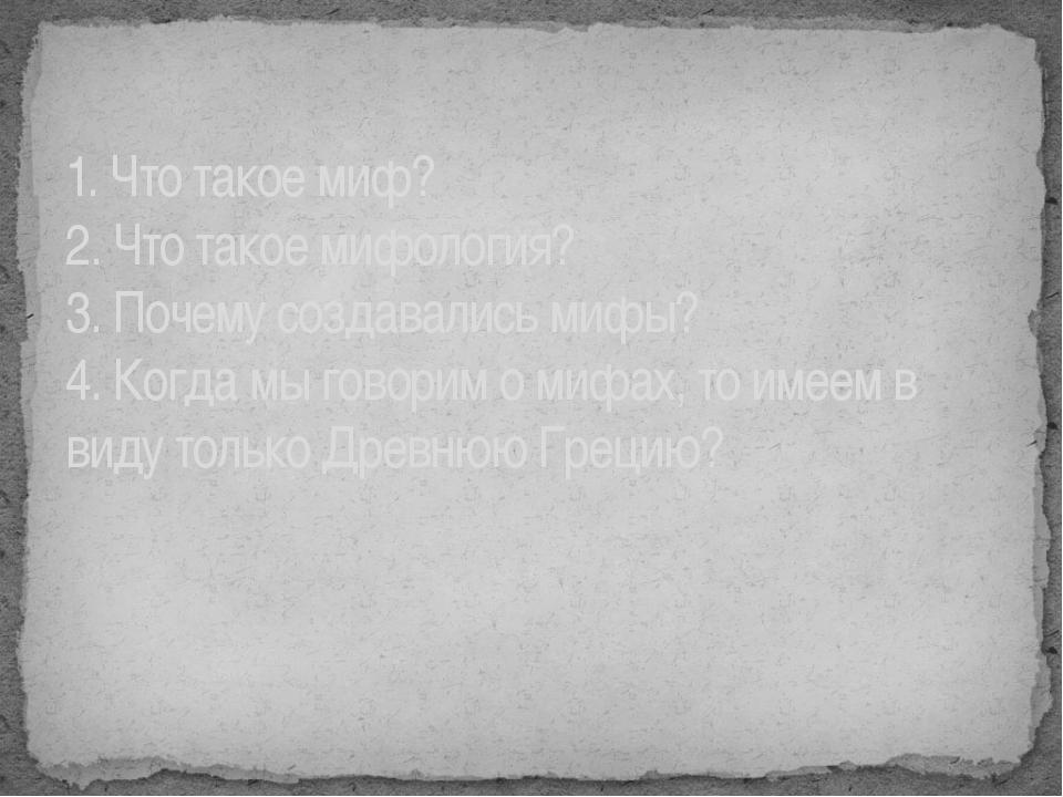 1. Что такое миф? 2. Что такое мифология? 3. Почему создавались мифы? 4. Когд...