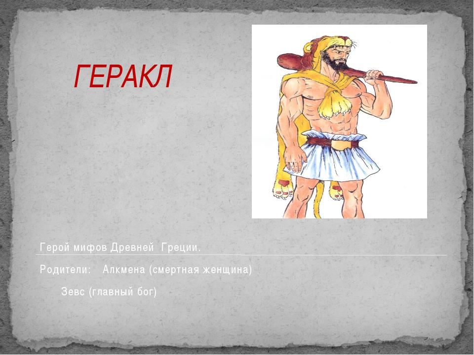 ГЕРАКЛ Герой мифов Древней Греции. Родители: Алкмена (смертная женщина) Зе...