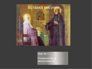 Факт № 7. Факт № 7. Отказался быть митрополитом.
