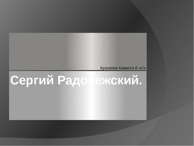 Сергий Радонежский. Кушаева Камила 6 «Г»