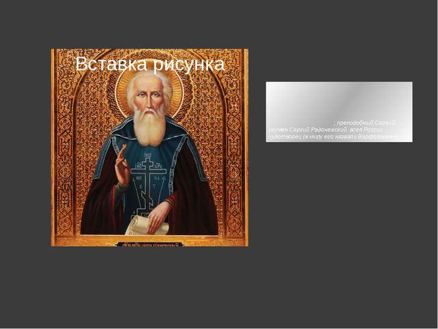 Се́ргий Ра́донежский;преподобный Сергий, игумен Сергий Радонежский, всея Рос...