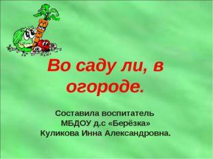 Во саду ли, в огороде. Составила воспитатель МБДОУ д.с «Берёзка» Куликова Инн