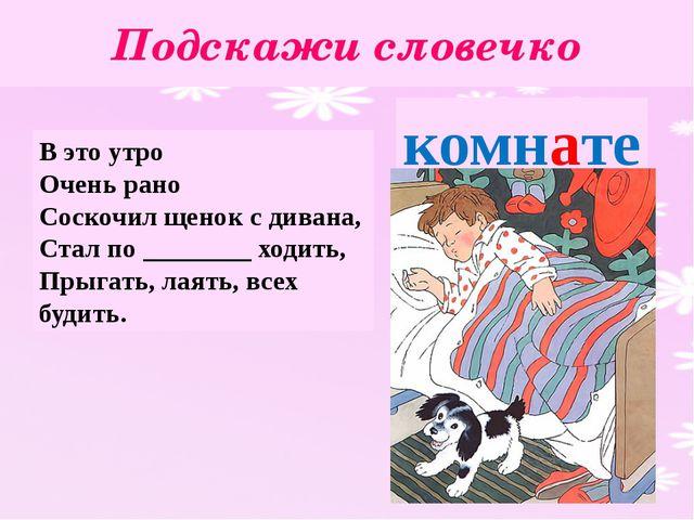 Подскажи словечко В это утро Очень рано Соскочил щенок с дивана, Стал по ____...