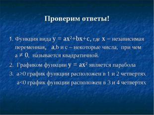 Проверим ответы! 1. Функция вида у = aх²+bх+c, где х – независимая переменная