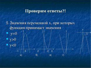 Проверим ответы?! 5. Значения переменной х, при которых функция принимает зна