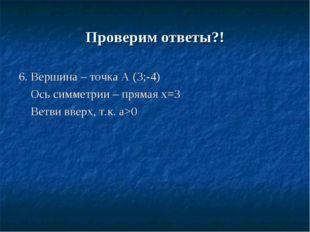 Проверим ответы?! 6. Вершина – точка А (3;-4) Ось симметрии – прямая х=3 Ветв
