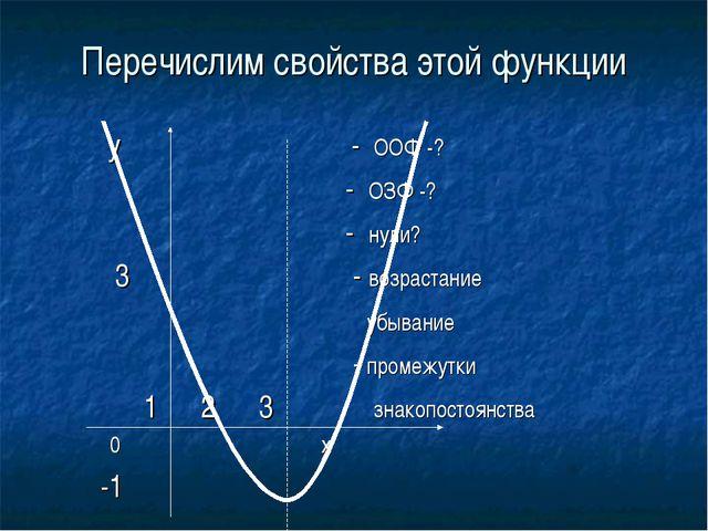 Перечислим свойства этой функции у - ООФ -? - ОЗФ -? - нули? 3 - возрастание...
