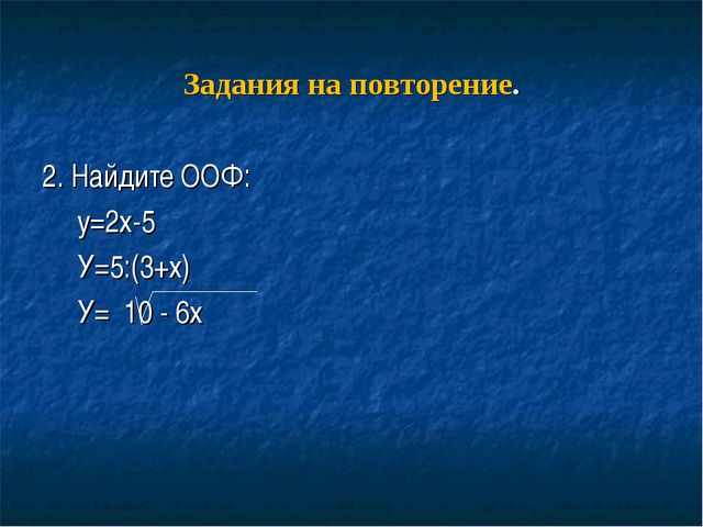 Задания на повторение. 2. Найдите ООФ: у=2х-5 У=5:(3+х) У= 10 - 6х