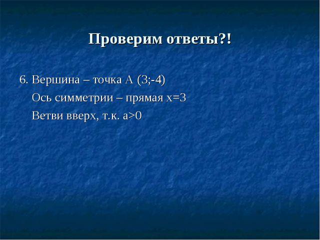 Проверим ответы?! 6. Вершина – точка А (3;-4) Ось симметрии – прямая х=3 Ветв...