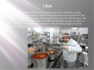 Chef. Monitors the work of the kitchen and give instructions. He is the menu,