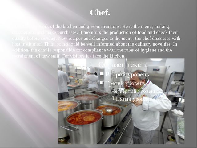 Chef. Monitors the work of the kitchen and give instructions. He is the menu,...