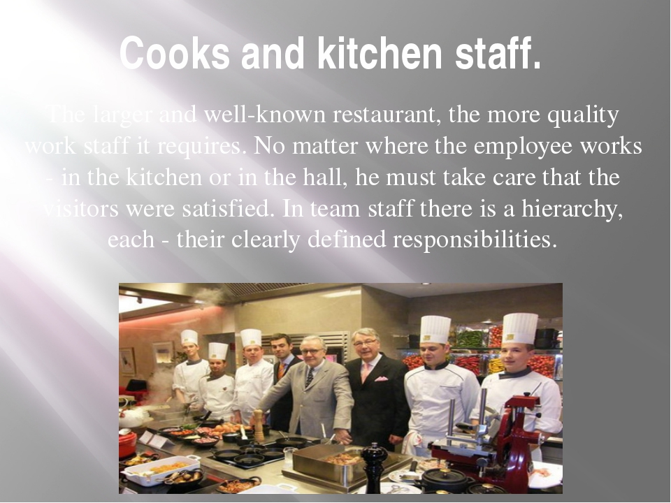 Cooks and kitchen staff. The larger and well-known restaurant, the more quali...