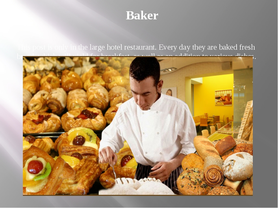 Baker This post is only in the large hotel restaurant. Every day they are bak...