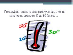 Пожалуйста, оцените свое самочувствие в конце занятия по шкале от 10 до 50 ба
