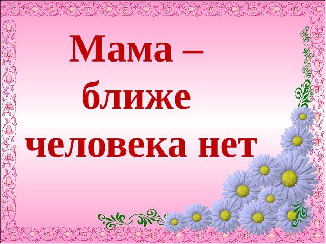 Мама – ближе человека нет