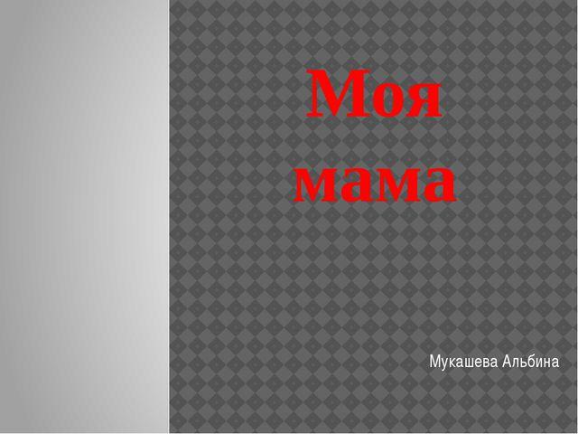 Моя мама Мукашева Альбина