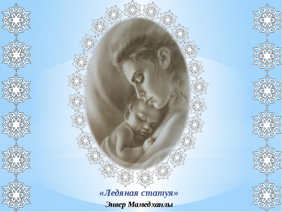 «Ледяная статуя» Энвер Мамедханлы