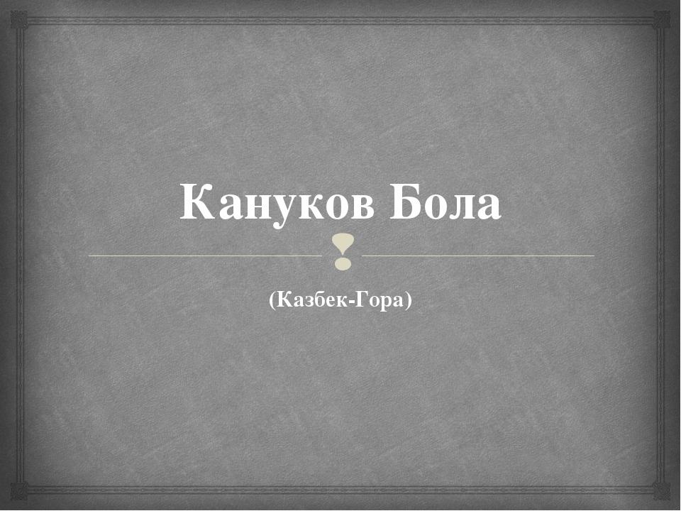 Кануков Бола (Казбек-Гора) 