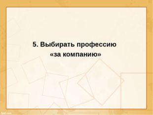 5. Выбирать профессию «за компанию»