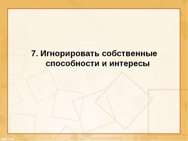 7. Игнорировать собственные способности и интересы