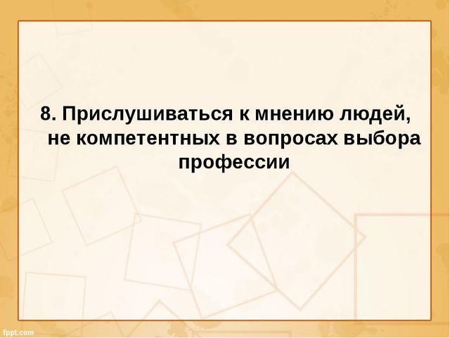 8. Прислушиваться к мнению людей, не компетентных в вопросах выбора профессии