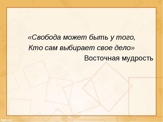«Свобода может быть у того, Кто сам выбирает свое дело» Восточная мудрость