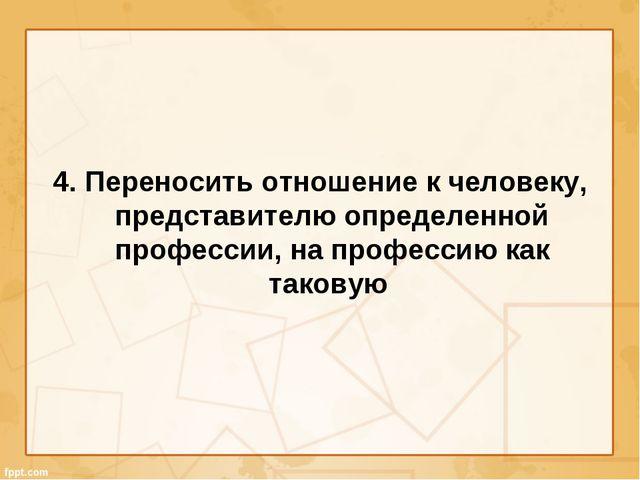 4. Переносить отношение к человеку, представителю определенной профессии, на...