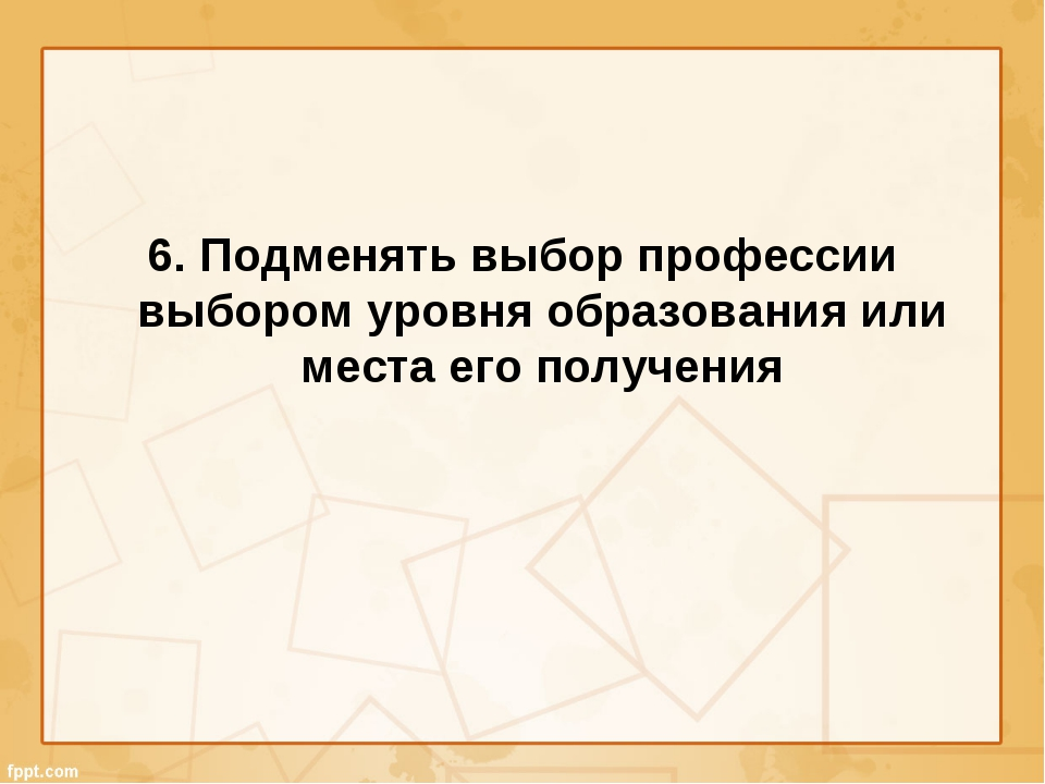 6. Подменять выбор профессии выбором уровня образования или места его получения