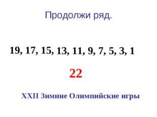 Продолжи ряд. 19, 17, 15, 13, 11, 9, 7, 5, 3, 1 22 XXII Зимние Олимпийские игры