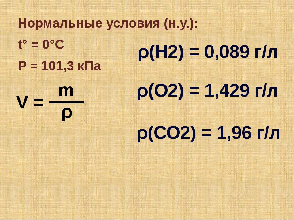 Нормальные условия (н.у.): t° = 0°C P = 101,3 кПа V = ρ m ρ(H2) = 0,089 г/л ρ...
