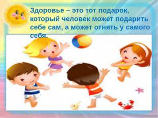 Здоровье – это тот подарок, который человек может подарить себе сам, а может