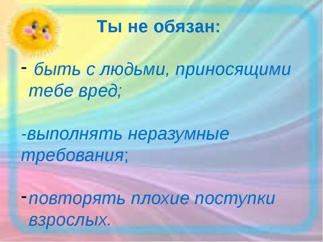 Ты не обязан: быть с людьми, приносящими тебе вред; -выполнять неразумные тр...