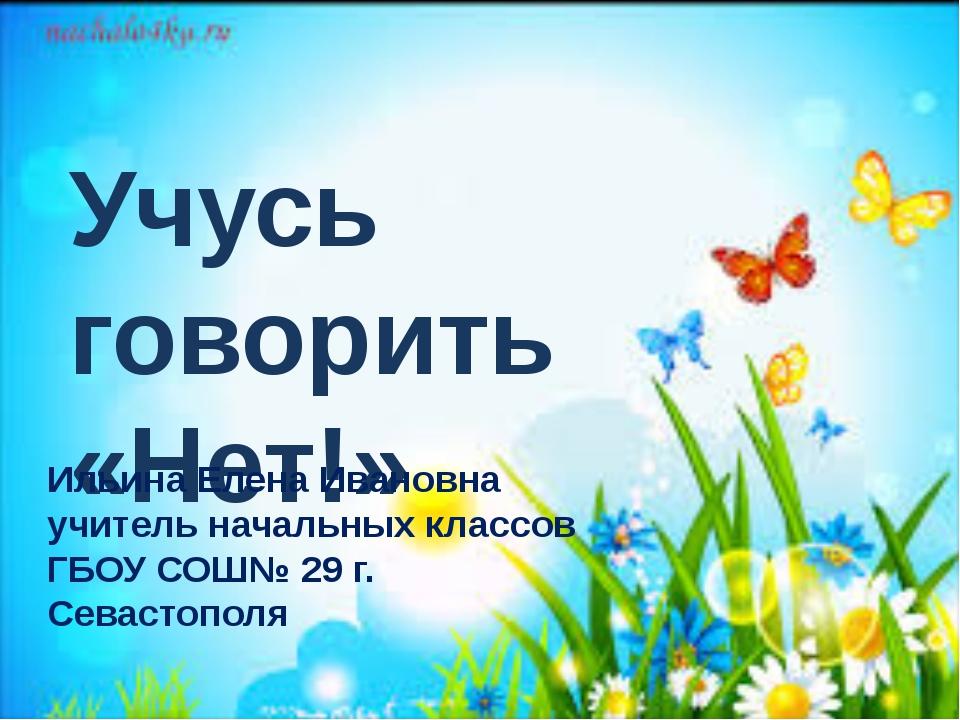 Учусь говорить «Нет!» Ильина Елена Ивановна учитель начальных классов ГБОУ С...