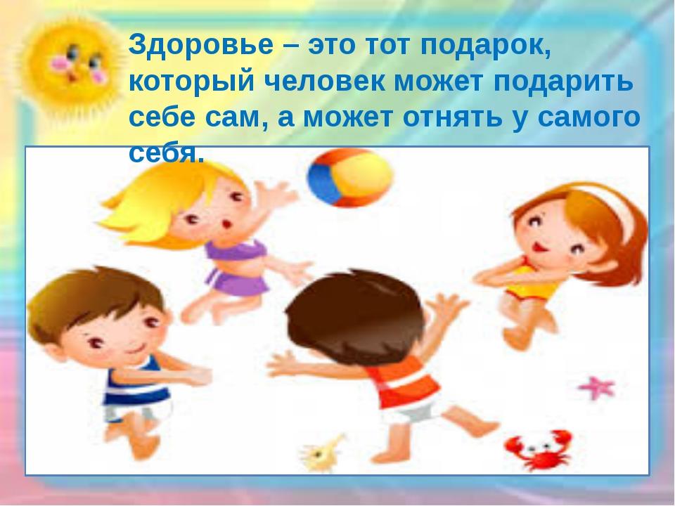 Здоровье – это тот подарок, который человек может подарить себе сам, а может...