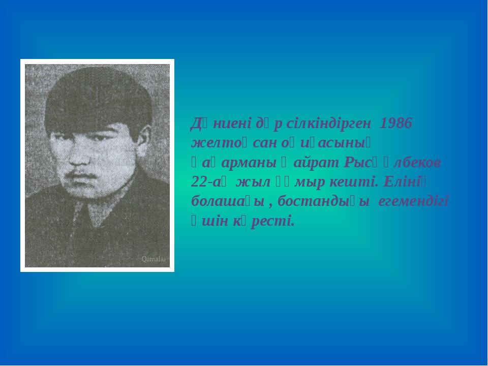 Дүниені дүр сілкіндірген 1986 желтоқсан оқиғасының қаһарманы Қайрат Рысқұл...