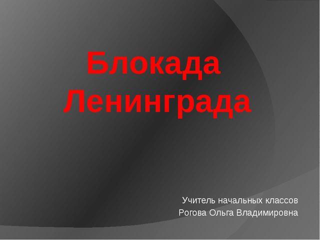 Блокада Ленинграда Учитель начальных классов Рогова Ольга Владимировна