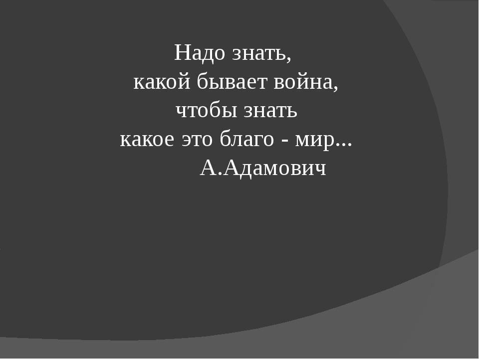 Надо знать, какой бывает война, чтобы знать какое это благо - мир... А.Адамович