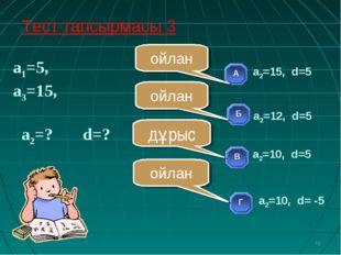 а1=5, а3=15, а2=? d=? * ойлан ойлан ойлан дұрыс Тест тапсырмасы 3 а2=10, d=5