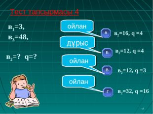 в1=3, в3=48, в2=? q=? * ойлан ойлан ойлан дұрыс Тест тапсырмасы 4 в2=12, q =
