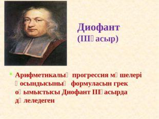 Диофант (ІІІғасыр) Арифметикалық прогрессия мүшелері қосындысының формуласын