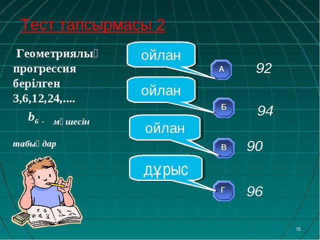 Геометриялық прогрессия берілген 3,6,12,24,.... b6 - мүшесін табыңдар * ойла...