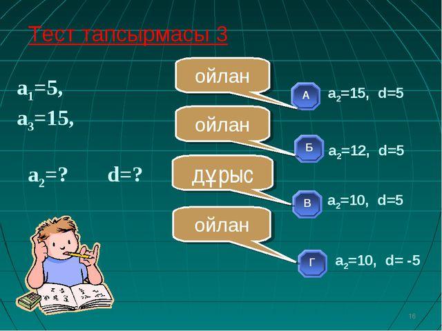 а1=5, а3=15, а2=? d=? * ойлан ойлан ойлан дұрыс Тест тапсырмасы 3 а2=10, d=5...