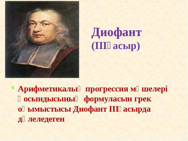 Диофант (ІІІғасыр) Арифметикалық прогрессия мүшелері қосындысының формуласын...