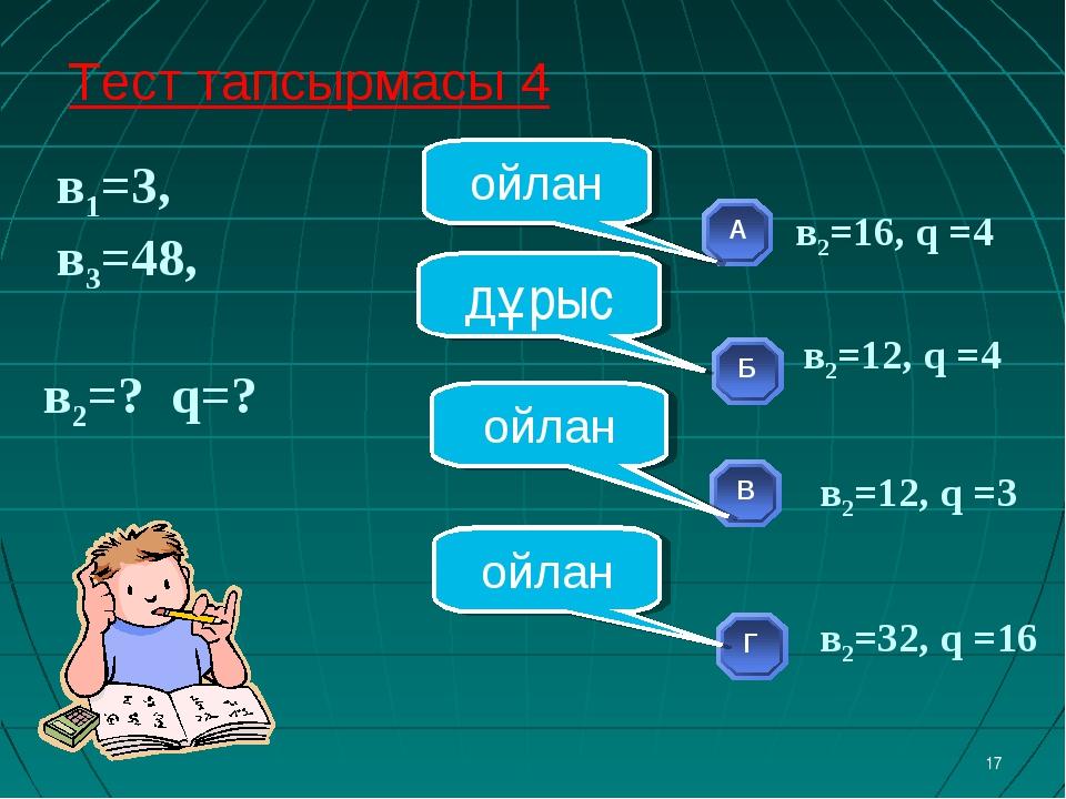 в1=3, в3=48, в2=? q=? * ойлан ойлан ойлан дұрыс Тест тапсырмасы 4 в2=12, q =...