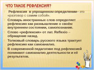 Рефлексия в упрощенном определении– это «разговор с самим собой». Словарь ин
