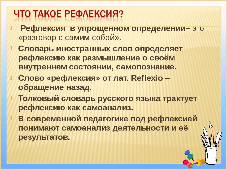 Рефлексия в упрощенном определении– это «разговор с самим собой». Словарь ин...