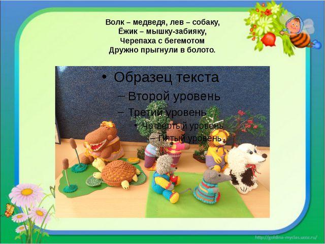 Волк – медведя, лев – собаку, Ёжик – мышку-забияку, Черепаха с бегемотом Друж...